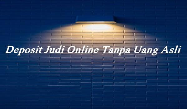 Deposit Judi Online Tanpa Uang Asli